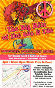 The Big Hits of the 60s & 70s Monday, February 20 Port Isabel Event & Cultural Center 309 E. Railroad Ave., Port Isabel Showtime: 4 p.m. Doors Open 30 min. prior to the event VIP Tickets are assigned seating only. Sold on a first come, first reserved seating basis. Tickets on sale at the door. 956/943-0719. General Admission: $12. VIP $17.